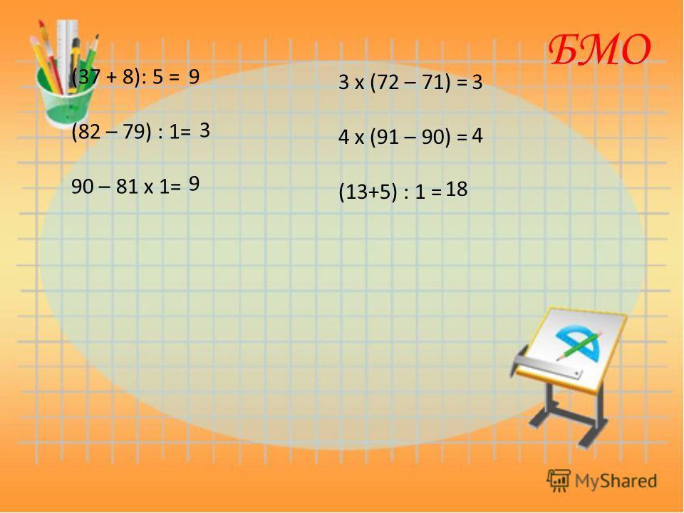 (37 + 8): 5 = (82 – 79) : 1= 90 – 81 х 1= 3 х (72 – 71) = 4 х (91 – 90) = (13+5) : 1 = 9 3 9 3 4 18 БМО