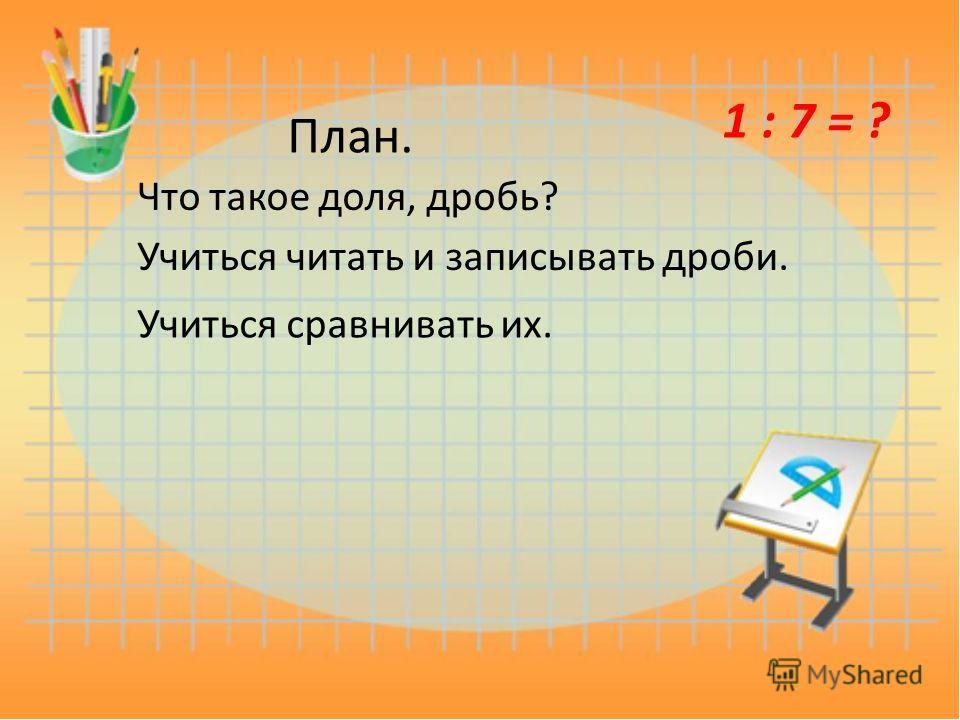 План. Что такое доля, дробь? Учиться читать и записывать дроби. Учиться сравнивать их. 1 : 7 = ?