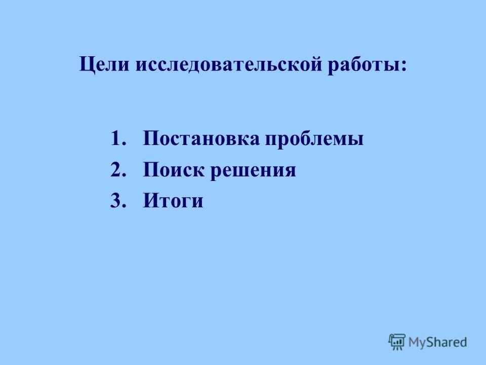 Цели исследовательской работы: 1.Постановка проблемы 2.Поиск решения 3.Итоги