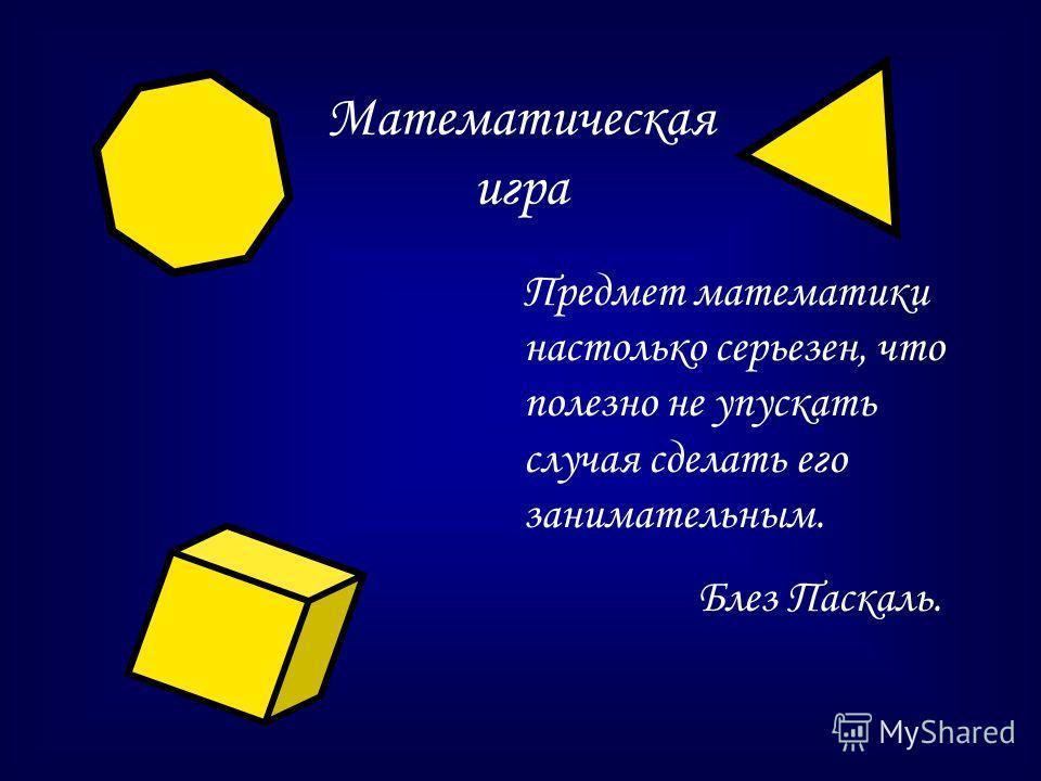 Математическая игра Предмет математики настолько серьезен, что полезно не упускать случая сделать его занимательным. Блез Паскаль.