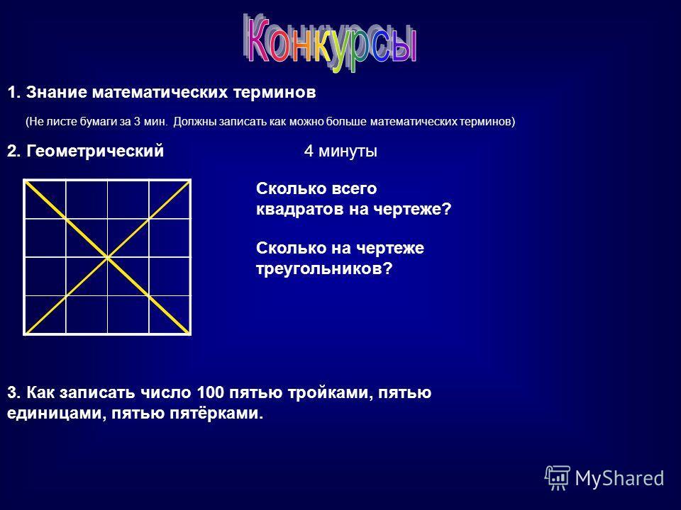 1. Знание математических терминов (Не листе бумаги за 3 мин. Должны записать как можно больше математических терминов) 2. Геометрический Сколько всего квадратов на чертеже? Сколько на чертеже треугольников? 4 минуты 3. Как записать число 100 пятью тр