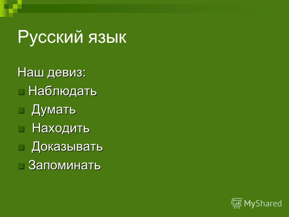 Русский язык Наш девиз: Наблюдать Наблюдать Думать Думать Находить Находить Доказывать Доказывать Запоминать Запоминать