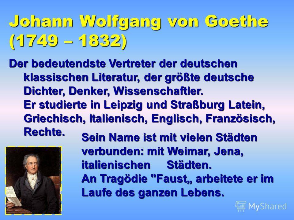 Johann Wolfgang von Goethe (1749 – 1832) Der bedeutendste Vertreter der deutschen klassischen Literatur, der größte deutsche Dichter, Denker, Wissenschaftler. Er studierte in Leipzig und Straßburg Latein, Griechisch, Italienisch, Englisch, Französisc