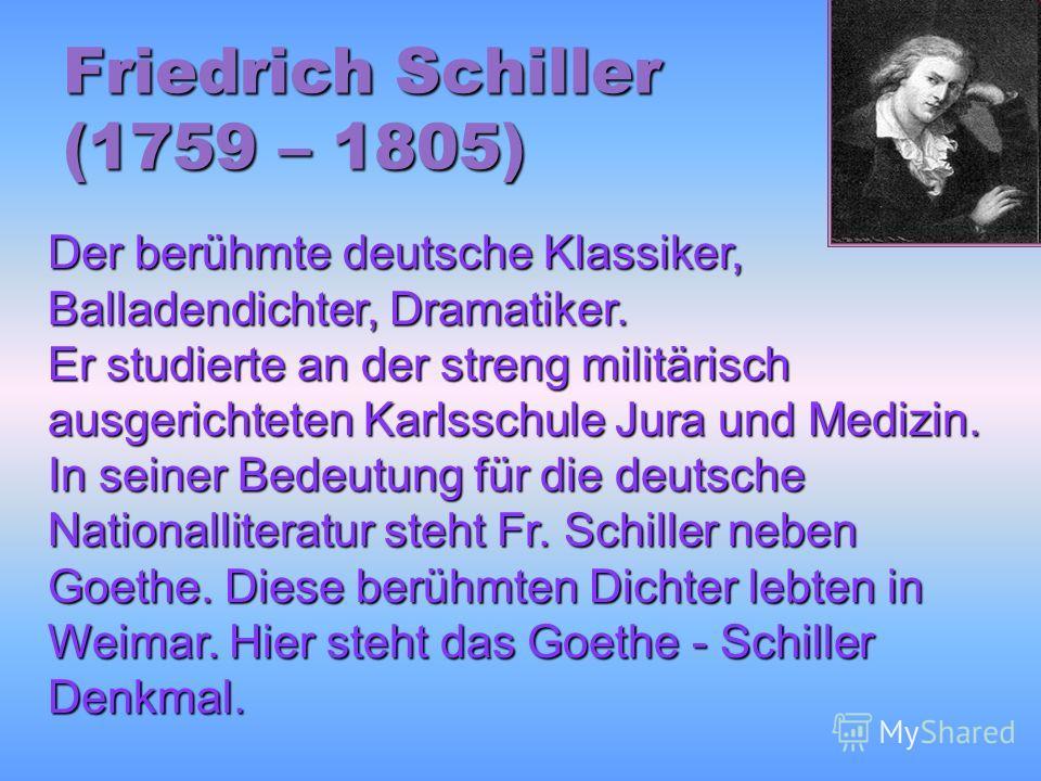Friedrich Schiller (1759 – 1805) Der berühmte deutsche Klassiker, Balladendichter, Dramatiker. Er studierte an der streng militärisch ausgerichteten Karlsschule Jura und Medizin. In seiner Bedeutung für die deutsche Nationalliteratur steht Fr. Schill