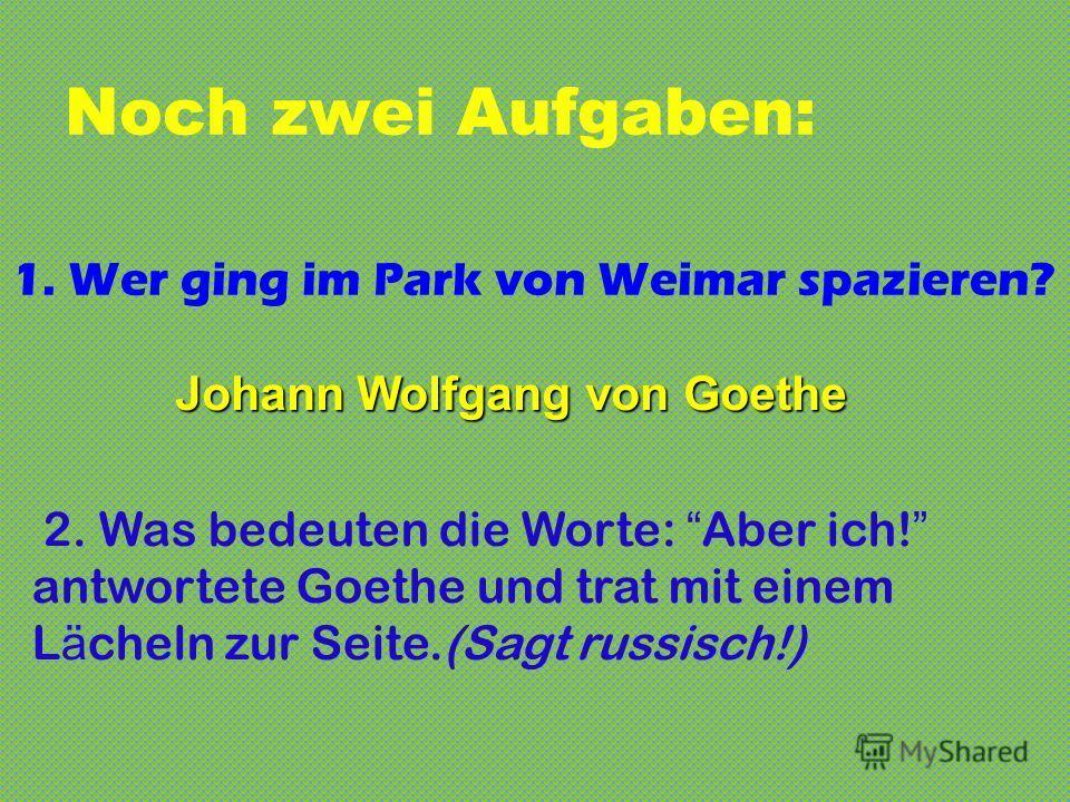 Noch zwei Aufgaben: 1. Wer ging im Park von Weimar spazieren? 2. Was bedeuten die Worte: Aber ich! antwortete Goethe und trat mit einem L ä cheln zur Seite.(Sagt russisch!) Johann Wolfgang von Goethe
