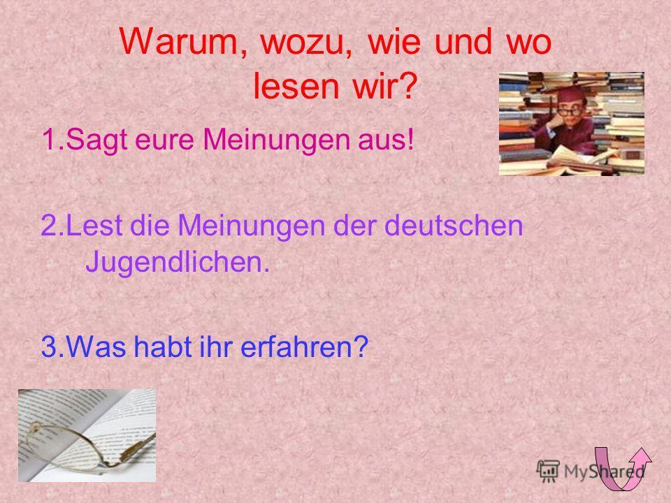 Warum, wozu, wie und wo lesen wir? 1.Sagt eure Meinungen aus! 2.Lest die Meinungen der deutschen Jugendlichen. 3.Was habt ihr erfahren?