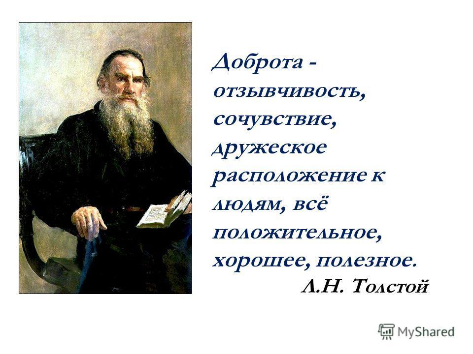 Доброта - отзывчивость, сочувствие, дружеское расположение к людям, всё положительное, хорошее, полезное. Л.Н. Толстой