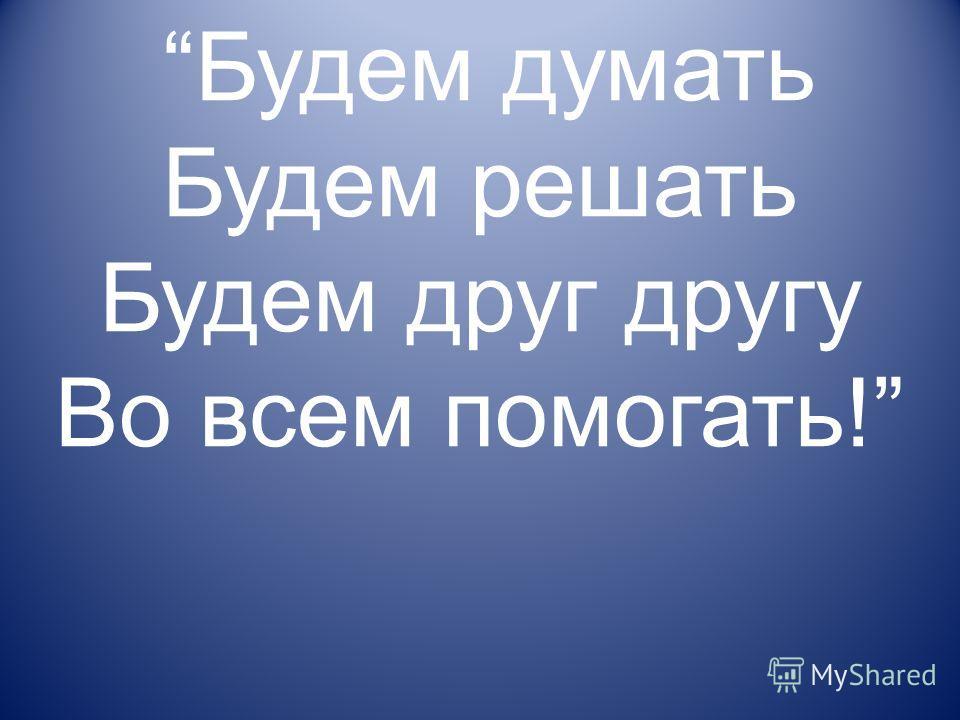 Будем думать Будем решать Будем друг другу Во всем помогать!