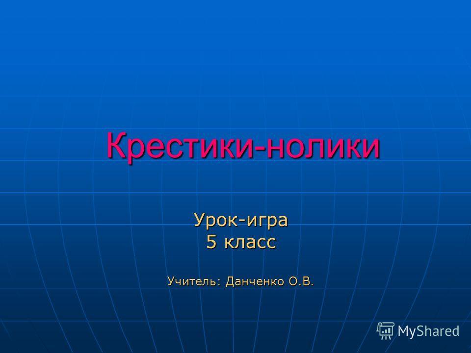 Крестики-нолики Урок-игра 5 класс Учитель: Данченко О.В.