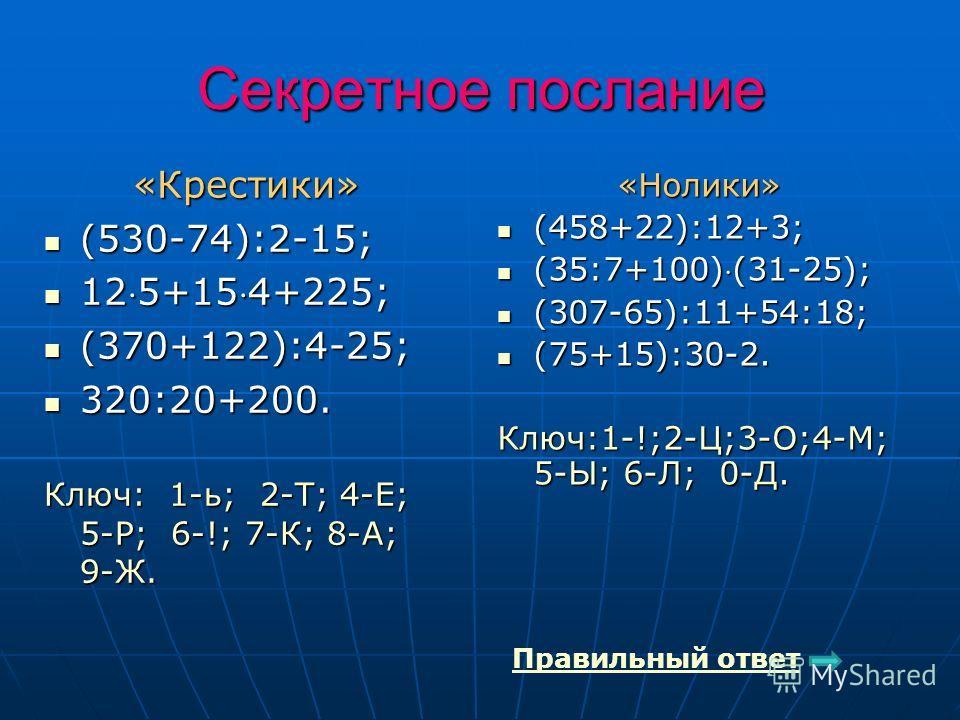 Секретное послание «Крестики» (530-74):2-15; (530-74):2-15; 125+154+225; 125+154+225; (370+122):4-25; (370+122):4-25; 320:20+200. 320:20+200. Ключ: 1-ь; 2-Т; 4-Е; 5-Р; 6-!; 7-К; 8-А; 9-Ж. «Нолики» (458+22):12+3; (458+22):12+3; (35:7+100)(31-25); (35: