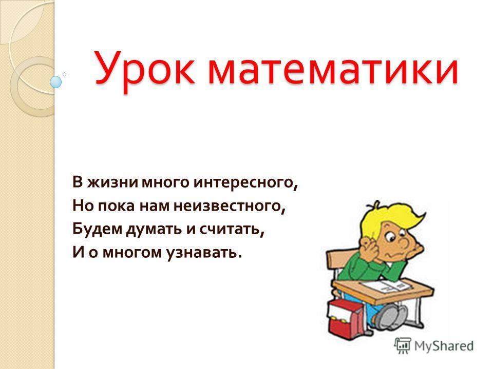 Урок математики В жизни много интересного, Но пока нам неизвестного, Будем думать и считать, И о многом узнавать.