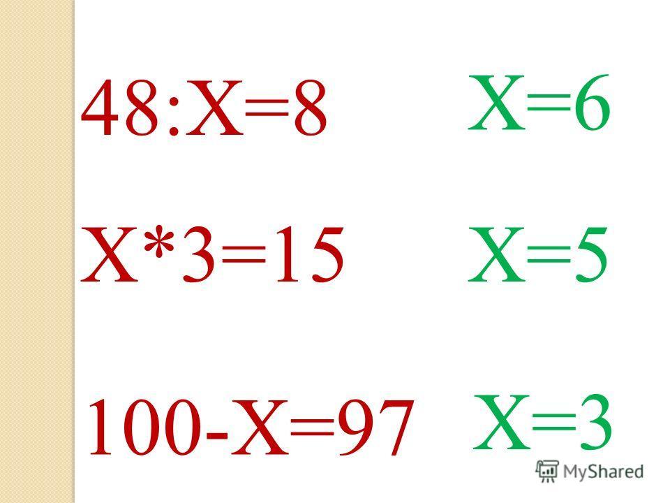 48:Х=8 Х=6 Х*3=15Х=5 100-Х=97 Х=3