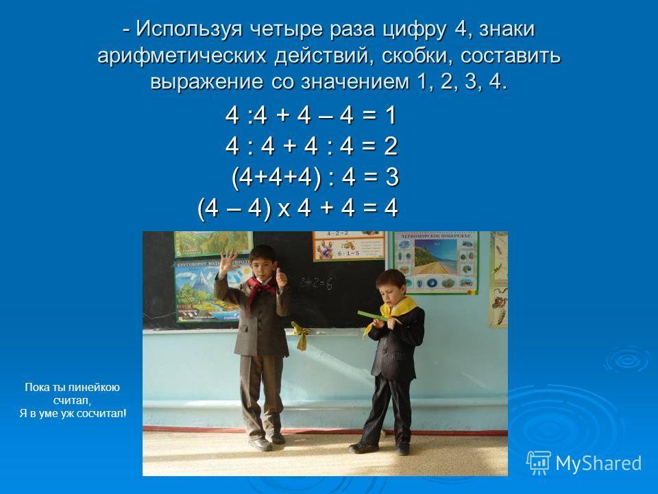 - Используя четыре раза цифру 4, знаки арифметических действий, скобки, составить выражение со значением 1, 2, 3, 4. 4 :4 + 4 – 4 = 1 4 :4 + 4 – 4 = 1 4 : 4 + 4 : 4 = 2 4 : 4 + 4 : 4 = 2 (4+4+4) : 4 = 3 (4+4+4) : 4 = 3 (4 – 4) х 4 + 4 = 4 Пока ты лин