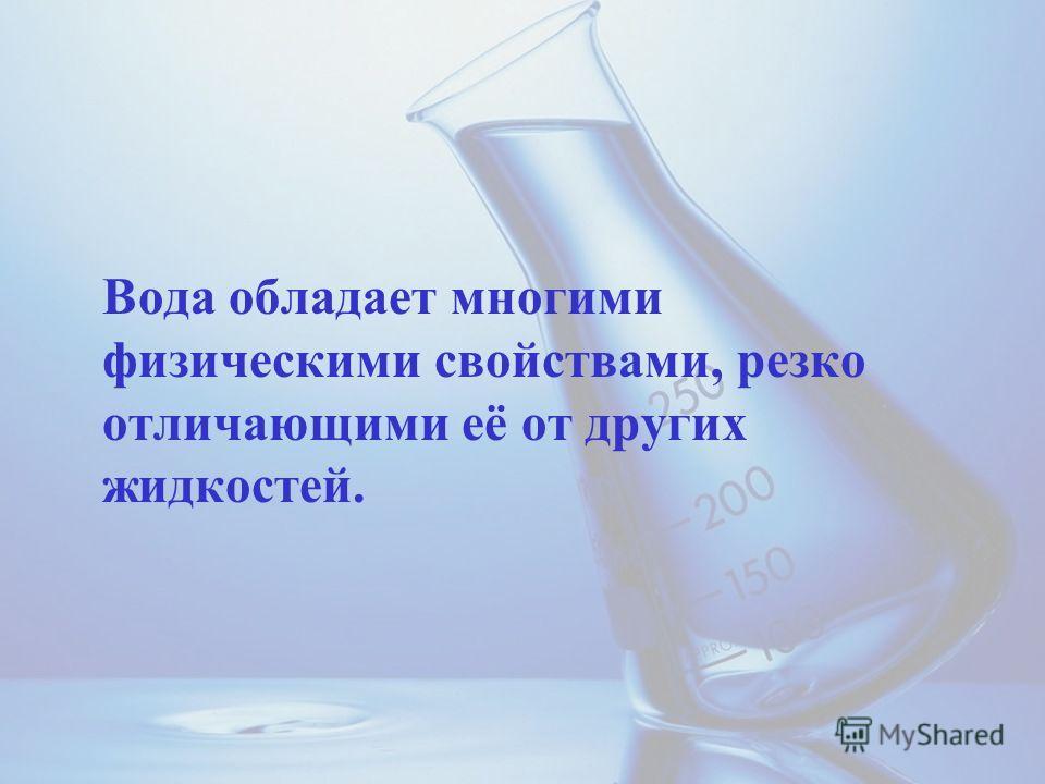 Вода обладает многими физическими свойствами, резко отличающими её от других жидкостей.