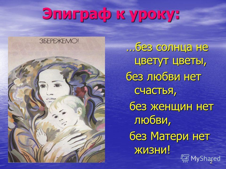 2 Эпиграф к уроку: …без солнца не цветут цветы, без любви нет счастья, без женщин нет любви, без Матери нет жизни!