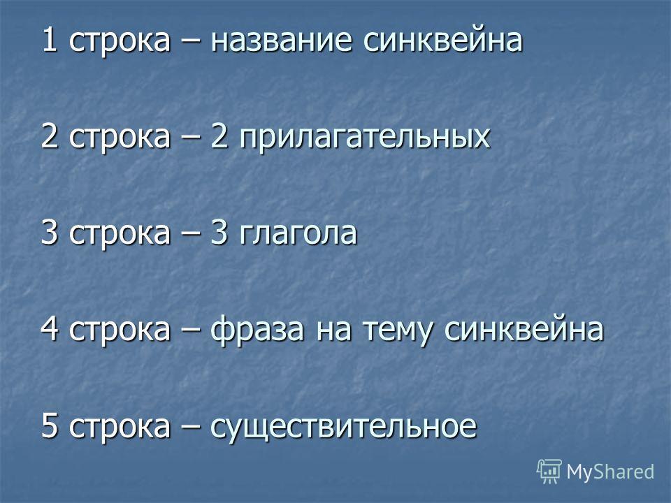 1 строка – название синквейна 2 строка – 2 прилагательных 3 строка – 3 глагола 4 строка – фраза на тему синквейна 5 строка – существительное