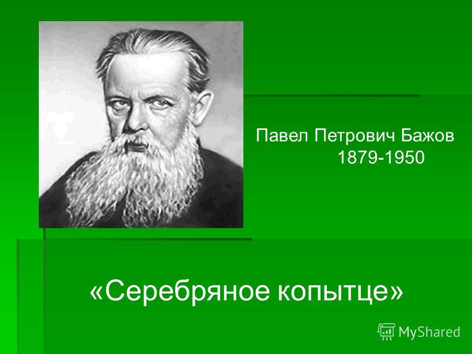 Павел Петрович Бажов 1879-1950 «Серебряное копытце»