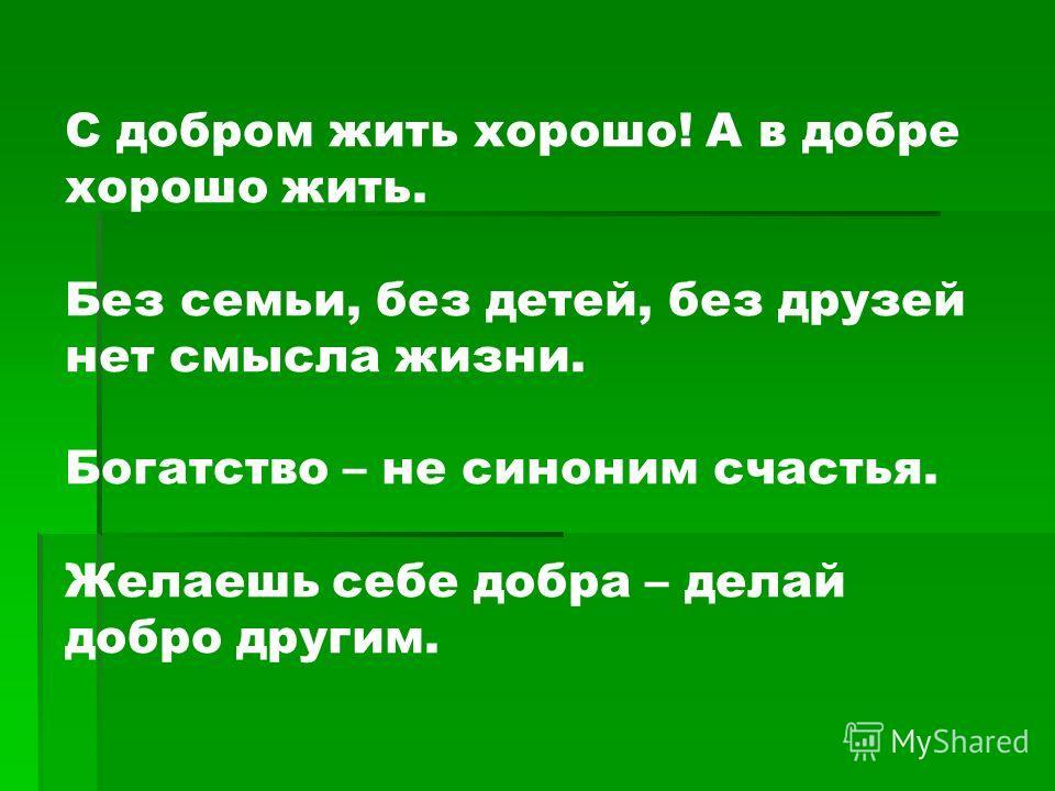 С добром жить хорошо! А в добре хорошо жить. Без семьи, без детей, без друзей нет смысла жизни. Богатство – не синоним счастья. Желаешь себе добра – делай добро другим.
