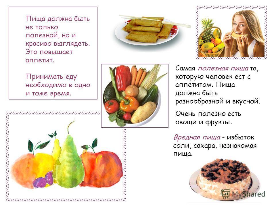 Пища должна быть не только полезной, но и красиво выглядеть. Это повышает аппетит. Принимать еду необходимо в одно и тоже время. Самая полезная пища та, которую человек ест с аппетитом. Пища должна быть разнообразной и вкусной. Очень полезно есть ово
