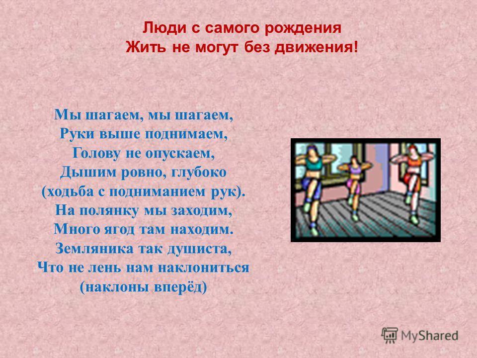 Люди с самого рождения Жить не могут без движения! Мы шагаем, мы шагаем, Руки выше поднимаем, Голову не опускаем, Дышим ровно, глубоко (ходьба с подниманием рук). На полянку мы заходим, Много ягод там находим. Земляника так душиста, Что не лень нам н