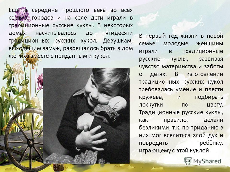 Ещё в середине прошлого века во всех семьях городов и на селе дети играли в традиционные русские куклы. В некоторых домах насчитывалось до пятидесяти традиционных русских кукол. Девушкам, выходящим замуж, разрешалось брать в дом жениха вместе с прида