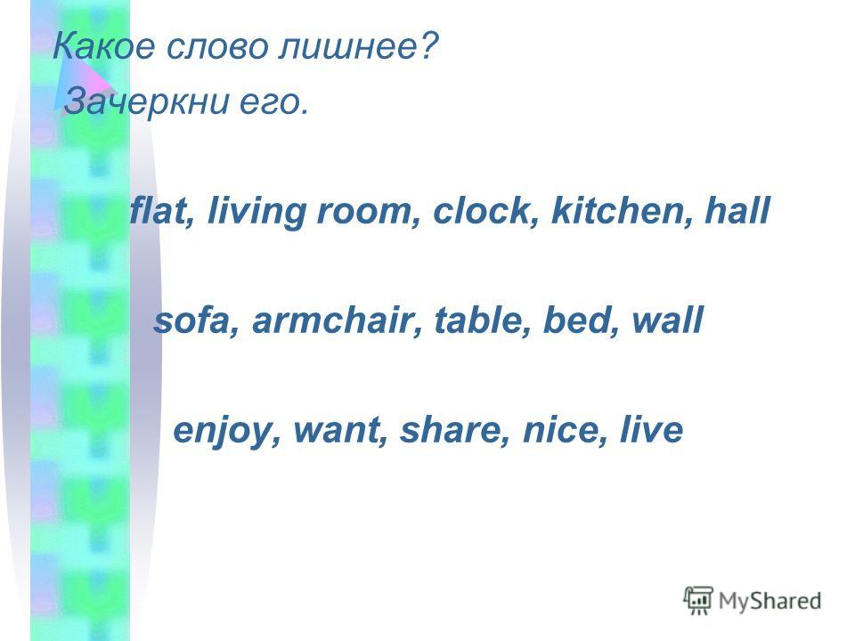 Какое слово лишнее? Зачеркни его. flat, living room, clock, kitchen, hall sofa, armchair, table, bed, wall enjoy, want, share, nice, live
