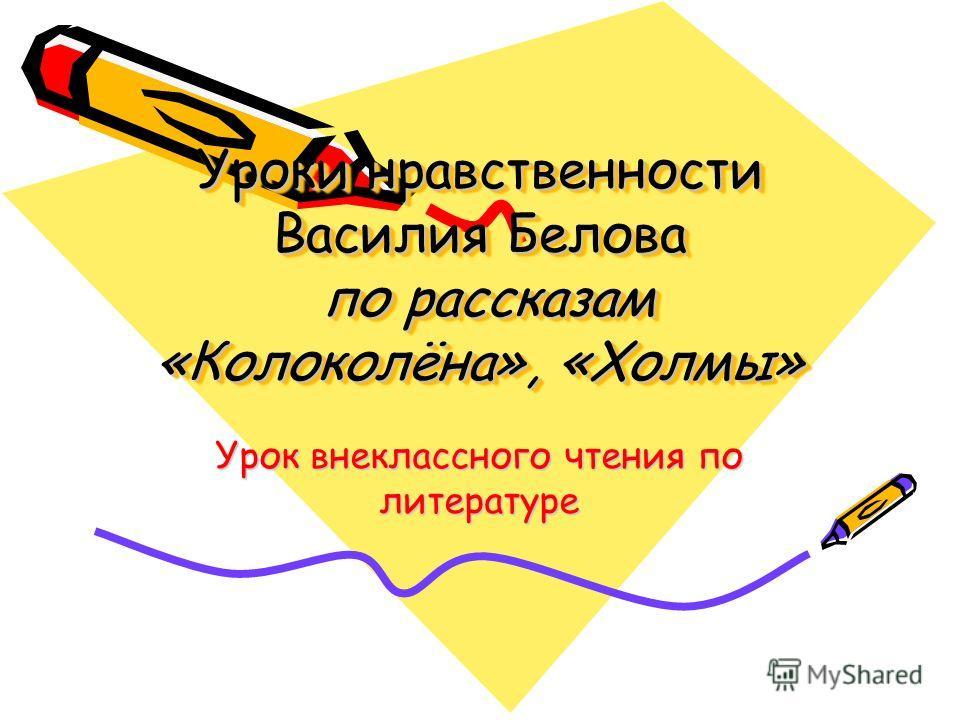 Уроки нравственности Василия Белова по рассказам «Колоколёна», «Холмы» Урок внеклассного чтения по литературе
