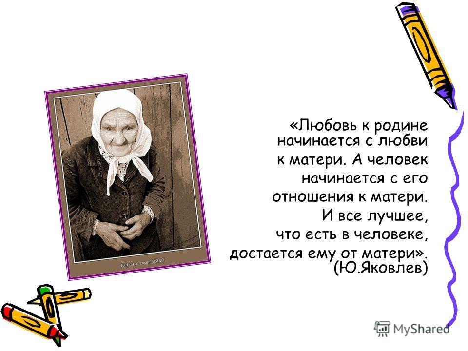 «Любовь к родине начинается с любви к матери. А человек начинается с его отношения к матери. И все лучшее, что есть в человеке, достается ему от матери». (Ю.Яковлев)