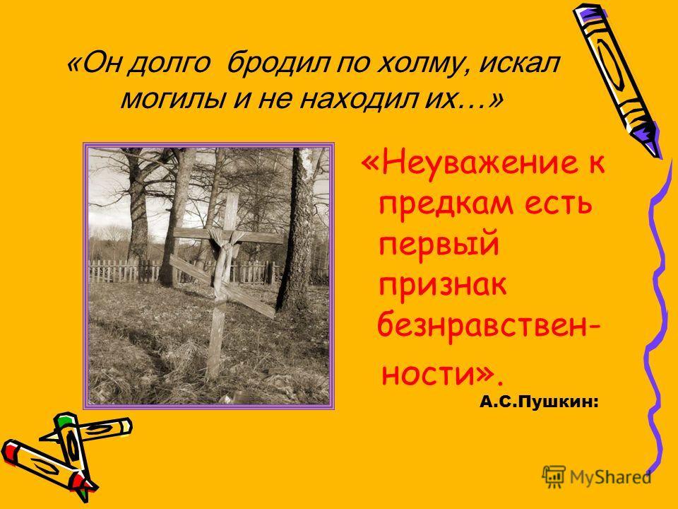 «Он долго бродил по холму, искал могилы и не находил их…» «Неуважение к предкам есть первый признак безнравствен- ности». А.С.Пушкин: