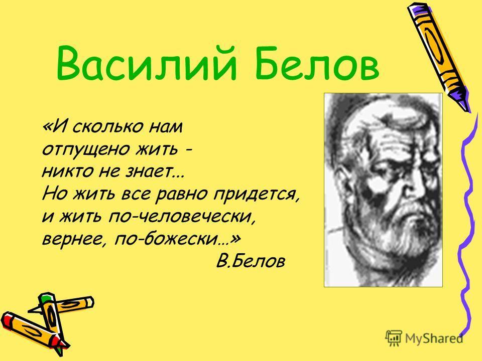 Василий Белов «И сколько нам отпущено жить - никто не знает... Но жить все равно придется, и жить по-человечески, вернее, по-божески…» В.Белов