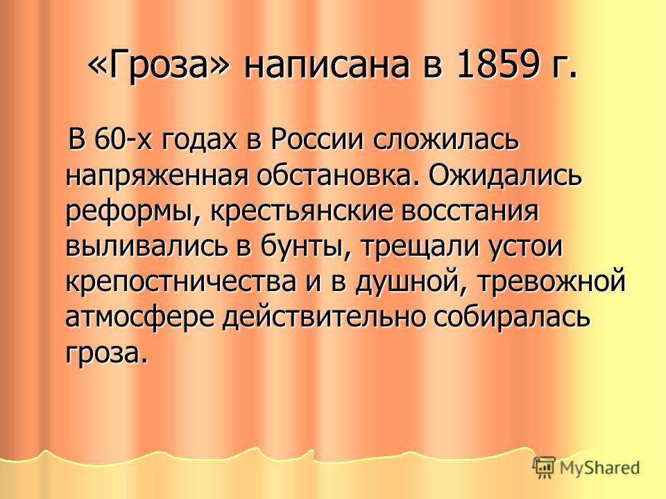 «Гроза» написана в 1859 г. В 60-х годах в России сложилась напряженная обстановка. Ожидались реформы, крестьянские восстания выливались в бунты, трещали устои крепостничества и в душной, тревожной атмосфере действительно собиралась гроза. В 60-х года