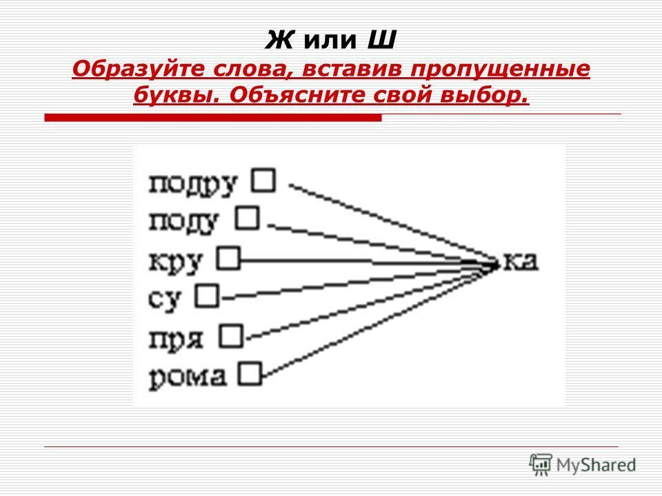 Ж или Ш Образуйте слова, вставив пропущенные буквы. Объясните свой выбор.