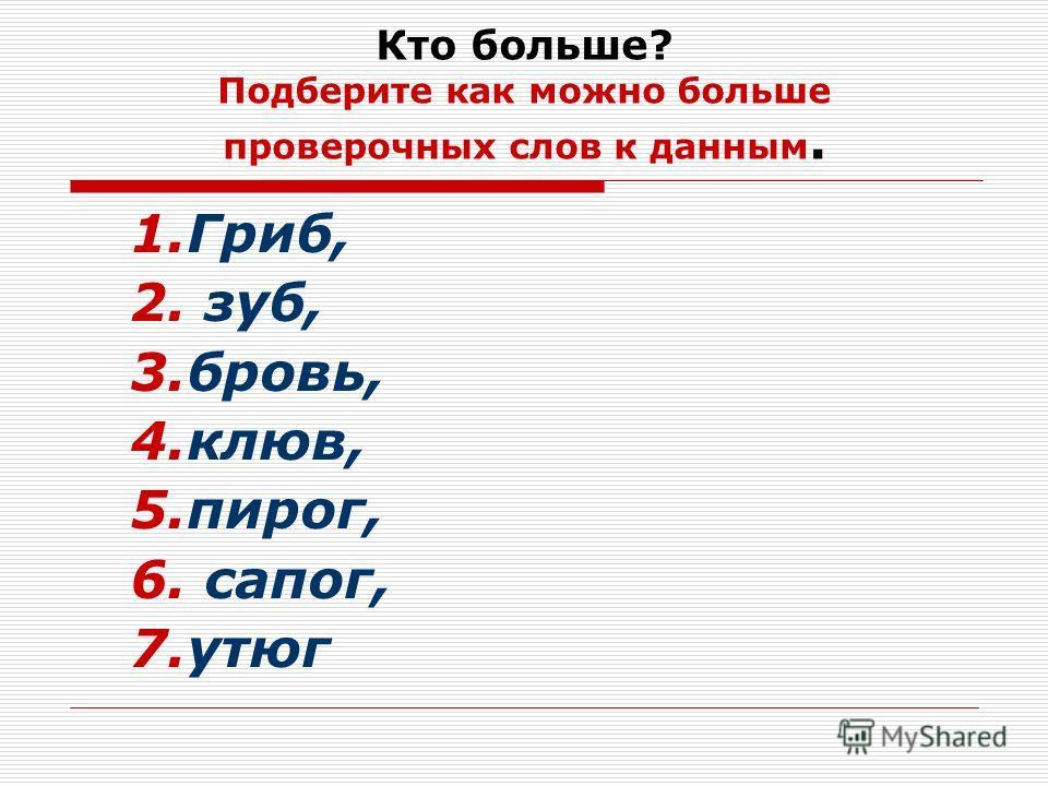 Кто больше? Подберите как можно больше проверочных слов к данным. 1.Гриб, 2. зуб, 3.бровь, 4.клюв, 5.пирог, 6. сапог, 7.утюг