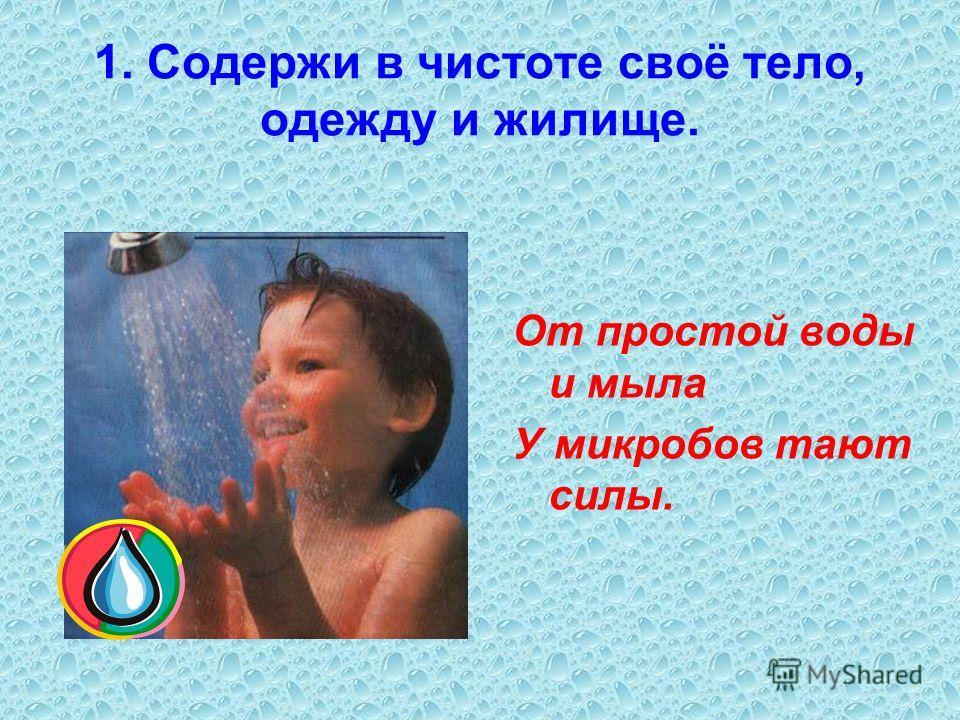 1. Содержи в чистоте своё тело, одежду и жилище. От простой воды и мыла У микробов тают силы.