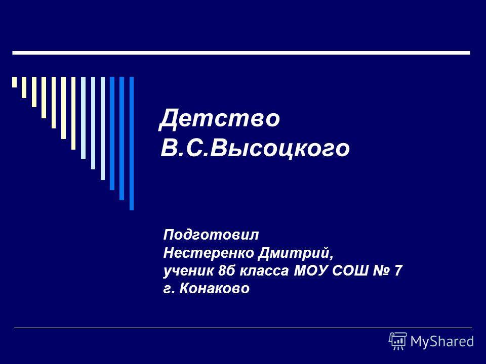 Детство В.С.Высоцкого Подготовил Нестеренко Дмитрий, ученик 8б класса МОУ СОШ 7 г. Конаково