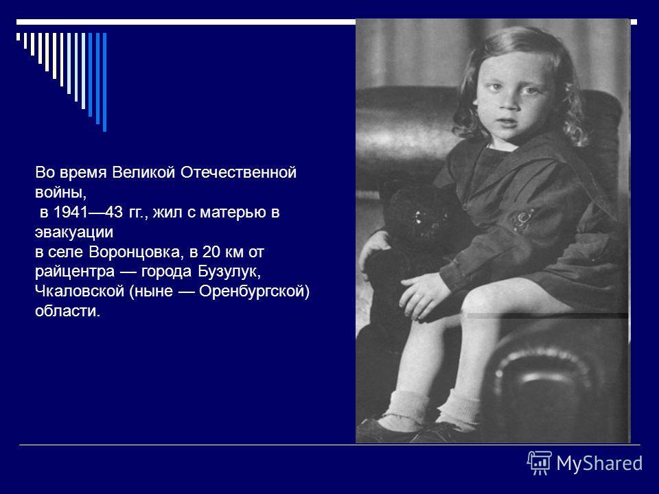 Во время Великой Отечественной войны, в 194143 гг., жил с матерью в эвакуации в селе Воронцовка, в 20 км от райцентра города Бузулук, Чкаловской (ныне Оренбургской) области.