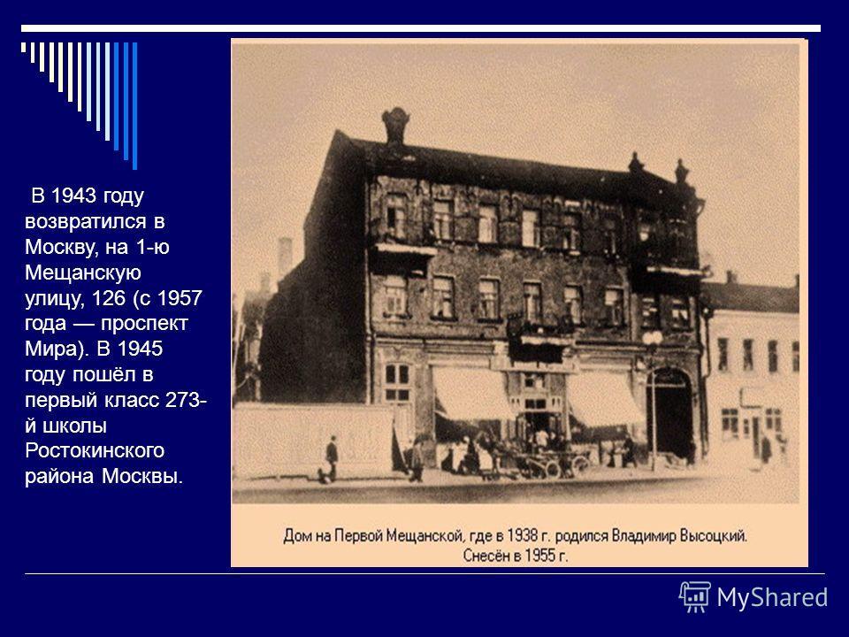 В 1943 году возвратился в Москву, на 1-ю Мещанскую улицу, 126 (с 1957 года проспект Мира). В 1945 году пошёл в первый класс 273- й школы Ростокинского района Москвы.
