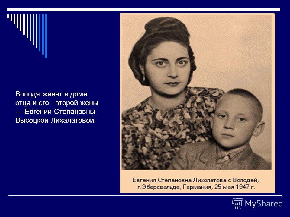 Володя живет в доме отца и его второй жены Евгении Степановны Высоцкой-Лихалатовой.
