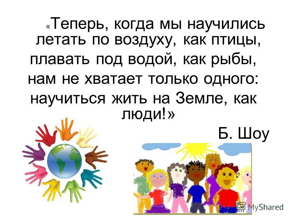 « Теперь, когда мы научились летать по воздуху, как птицы, плавать под водой, как рыбы, нам не хватает только одного: научиться жить на Земле, как люди!» Б. Шоу