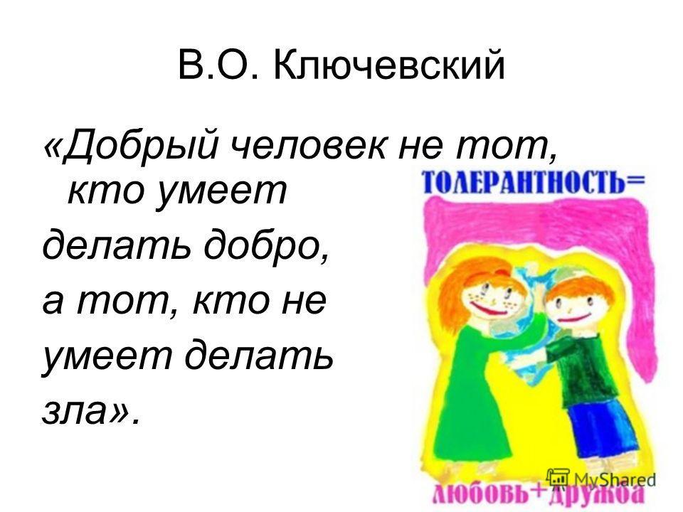 В.О. Ключевский «Добрый человек не тот, кто умеет делать добро, а тот, кто не умеет делать зла».