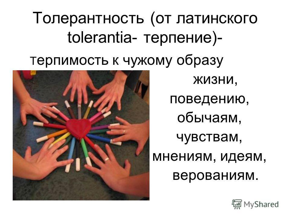 Толерантность (от латинского tolerantia- терпение)- Т ерпимость к чужому образу жизни, поведению, обычаям, чувствам, мнениям, идеям, верованиям.
