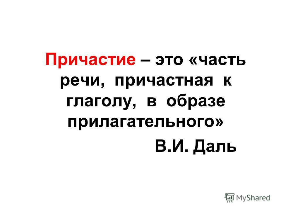 Причастие – это «часть речи, причастная к глаголу, в образе прилагательного» В.И. Даль