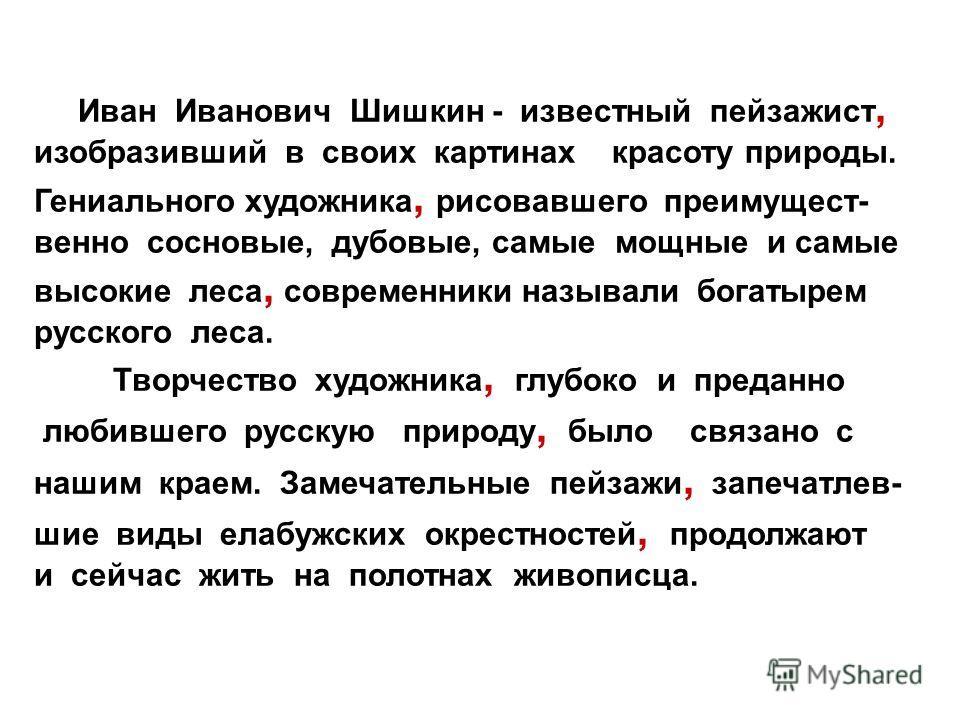 Иван Иванович Шишкин - известный пейзажист, изобразивший в своих картинах красоту природы. Гениального художника, рисовавшего преимущест- венно сосновые, дубовые, самые мощные и самые высокие леса, современники называли богатырем русского леса. Творч