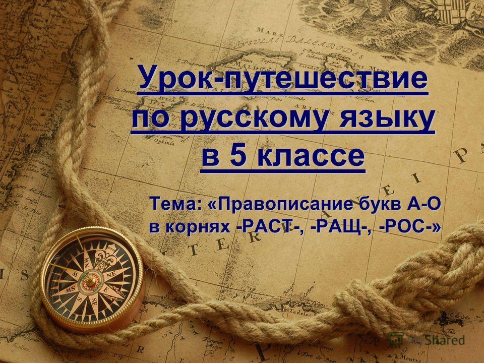 Урок-путешествие по русскому языку в 5 классе Тема: «Правописание букв А-О в корнях -РАСТ-, -РАЩ-, -РОС-»