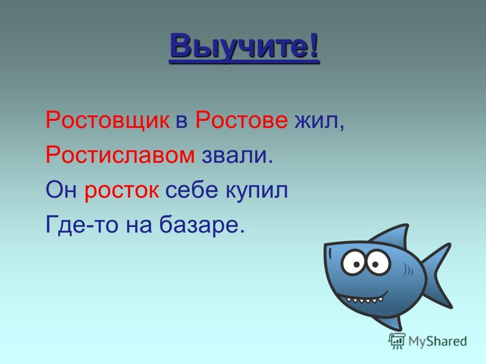 Выучите! Ростовщик в Ростове жил, Ростиславом звали. Он росток себе купил Где-то на базаре.