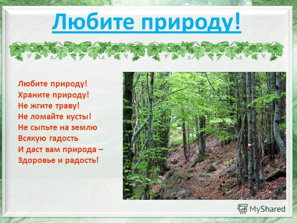 Любите природу! Любите природу! Храните природу! Не жгите траву! Не ломайте кусты! Не сыпьте на землю Всякую гадость И даст вам природа – Здоровье и радость!