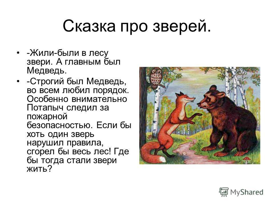 Сказка про зверей. -Жили-были в лесу звери. А главным был Медведь. -Строгий был Медведь, во всем любил порядок. Особенно внимательно Потапыч следил за пожарной безопасностью. Если бы хоть один зверь нарушил правила, сгорел бы весь лес! Где бы тогда с