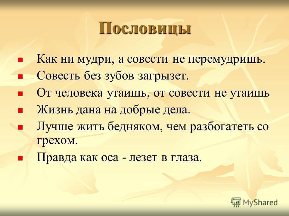 Пословицы Как ни мудри, а совести не перемудришь. Как ни мудри, а совести не перемудришь. Совесть без зубов загрызет. Совесть без зубов загрызет. От человека утаишь, от совести не утаишь От человека утаишь, от совести не утаишь Жизнь дана на добрые д