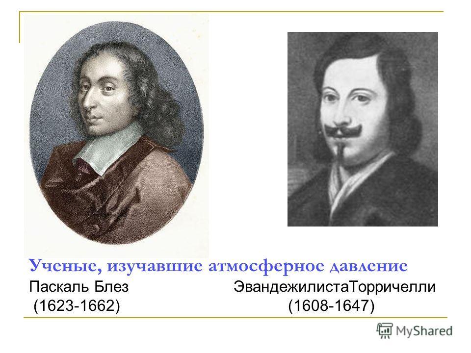Ученые, изучавшие атмосферное давление Паскаль Блез ЭвандежилистаТорричелли (1623-1662) (1608-1647)
