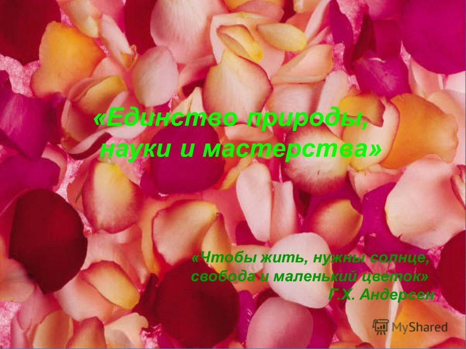 «Единство природы, науки и мастерства» «Чтобы жить, нужны солнце, свобода и маленький цветок» Г.Х. Андерсен